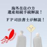 海外在住の方の遺産相続手続きについて遺産整理FP司法書士が解説!